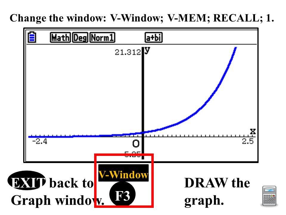 F1 F2 F3 F4 F5 F6 V-Window EXIT back to Graph window. DRAW the graph. Change the window: V-Window; V-MEM; RECALL; 1.