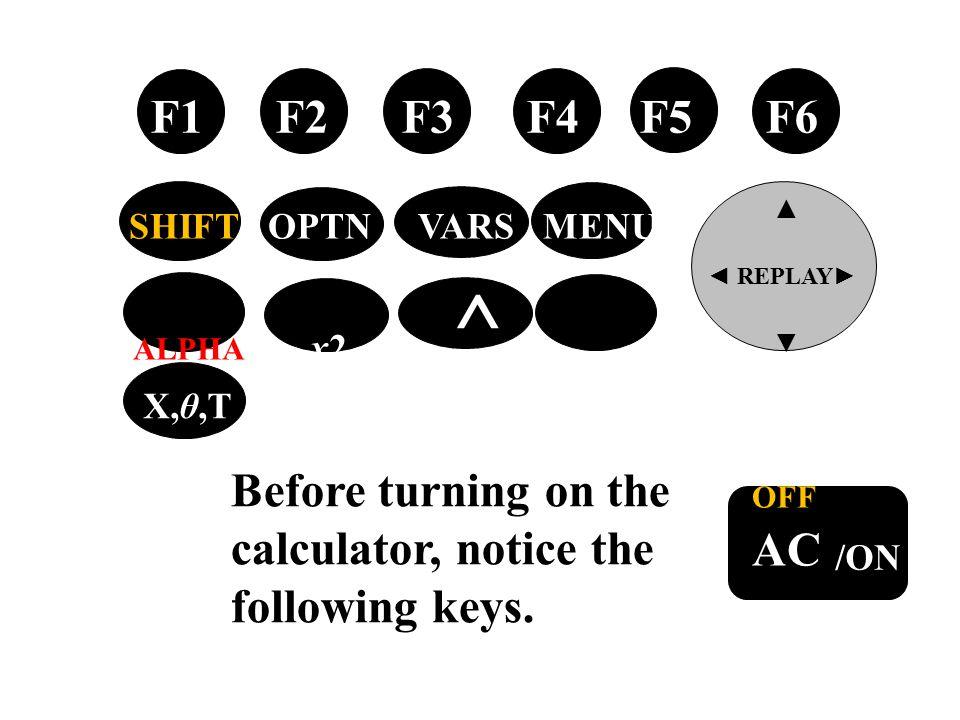 tan → OFF AC /ON Before turning on the calculator, notice the following keys. F1 F2 F3 F4 F5 F6 ▲ ◄ REPLAY ► ▼ SHIFT OPTN VARS MENU ALPHA x2 ^ EXIT X,