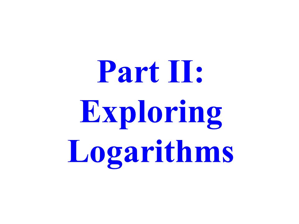 Part II: Exploring Logarithms
