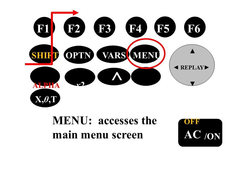 tan → OFF AC /ON F1 F2 F3 F4 F5 F6 ▲ ◄ REPLAY ► ▼ SHIFT OPTN VARS MENU ALPHA x2 ^ EXIT X,θ,T MENU: accesses the main menu screen