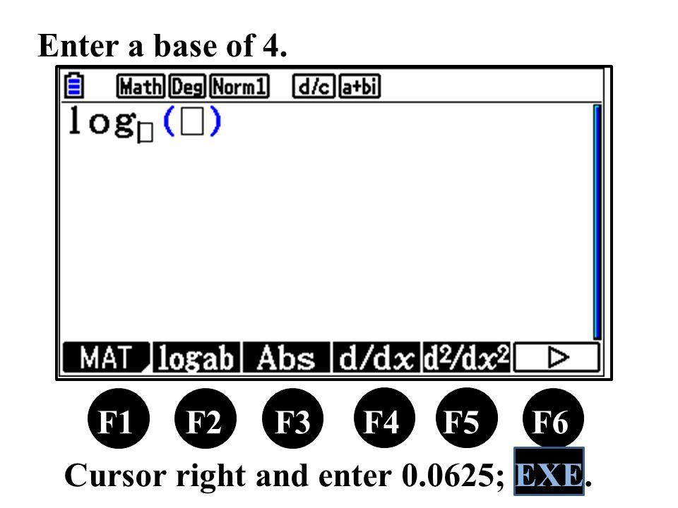 F1 F2 F3 F4 F5 F6 Enter a base of 4. Cursor right and enter 0.0625; EXE.
