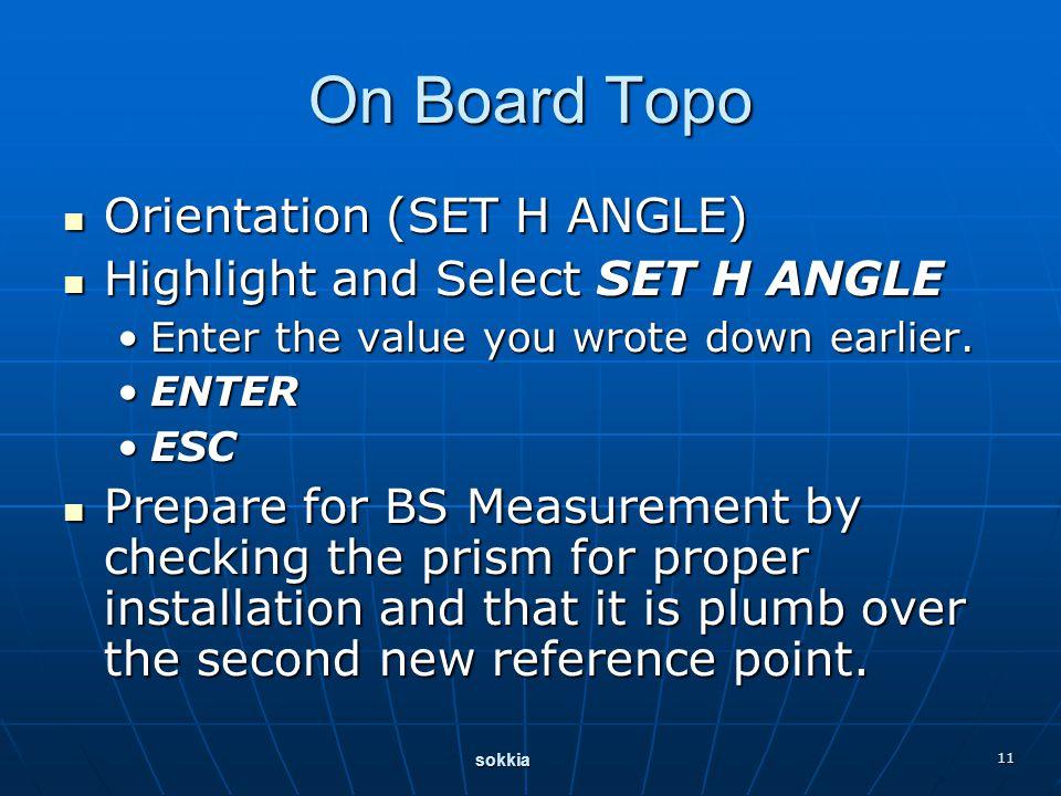sokkia 11 On Board Topo Orientation (SET H ANGLE) Orientation (SET H ANGLE) Highlight and Select SET H ANGLE Highlight and Select SET H ANGLE Enter the value you wrote down earlier.Enter the value you wrote down earlier.