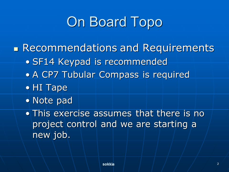 sokkia 2 On Board Topo Recommendations and Requirements Recommendations and Requirements SF14 Keypad is recommendedSF14 Keypad is recommended A CP7 Tubular Compass is requiredA CP7 Tubular Compass is required HI TapeHI Tape Note padNote pad This exercise assumes that there is no project control and we are starting a new job.This exercise assumes that there is no project control and we are starting a new job.