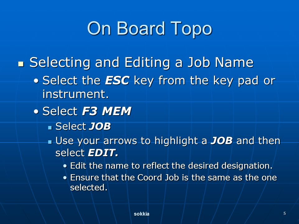 sokkia 5 On Board Topo Selecting and Editing a Job Name Selecting and Editing a Job Name Select the ESC key from the key pad or instrument.Select the