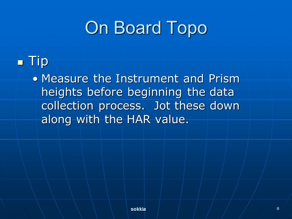 sokkia 8 On Board Topo Tip Tip Measure the Instrument and Prism heights before beginning the data collection process. Jot these down along with the HA