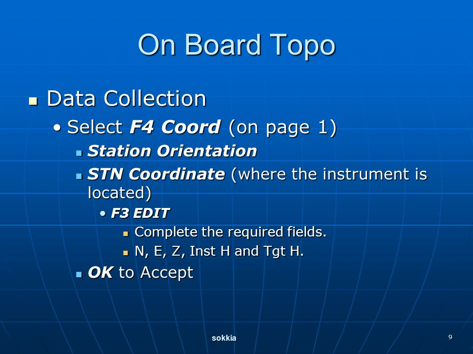 sokkia 9 On Board Topo Data Collection Data Collection Select F4 Coord (on page 1)Select F4 Coord (on page 1) Station Orientation Station Orientation STN Coordinate (where the instrument is located) STN Coordinate (where the instrument is located) F3 EDITF3 EDIT Complete the required fields.