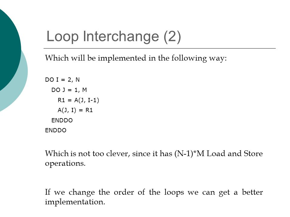 Loop Interchange (2) Which will be implemented in the following way: DO I = 2, N DO J = 1, M R1 = A(J, I-1) A(J, I) = R1 ENDDO Which is not too clever, since it has (N-1)*M Load and Store operations.