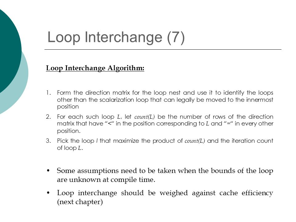Loop Interchange (7) Loop Interchange Algorithm: 1.Form the direction matrix for the loop nest and use it to identify the loops other than the scalarization loop that can legally be moved to the innermost position 2.For each such loop L, let count(L) be the number of rows of the direction matrix that have < in the position corresponding to L and = in every other position.