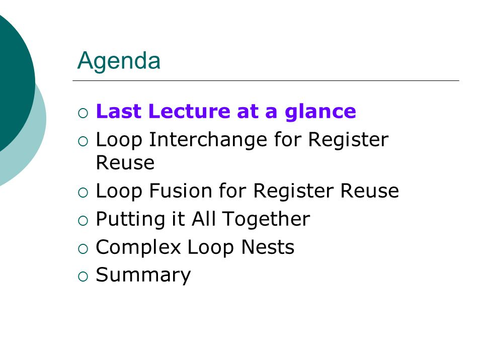 Agenda  Last Lecture at a glance  Loop Interchange for Register Reuse  Loop Fusion for Register Reuse  Putting it All Together  Complex Loop Nests  Summary
