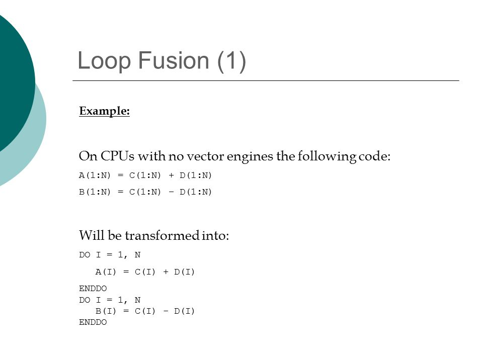 Loop Fusion (1) Example: On CPUs with no vector engines the following code: A(1:N) = C(1:N) + D(1:N) B(1:N) = C(1:N) – D(1:N) Will be transformed into: DO I = 1, N A(I) = C(I) + D(I) ENDDO DO I = 1, N B(I) = C(I) - D(I) ENDDO