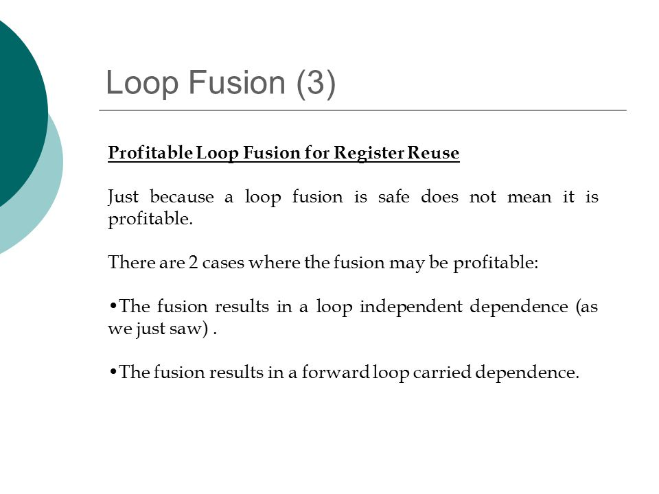 Loop Fusion (3) Profitable Loop Fusion for Register Reuse Just because a loop fusion is safe does not mean it is profitable.