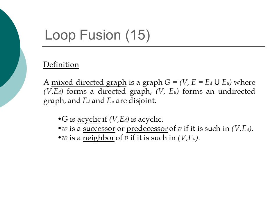 Loop Fusion (15) Definition A mixed-directed graph is a graph G = (V, E = E d U E u ) where (V,E d ) forms a directed graph, (V, E u ) forms an undirected graph, and E d and E u are disjoint.