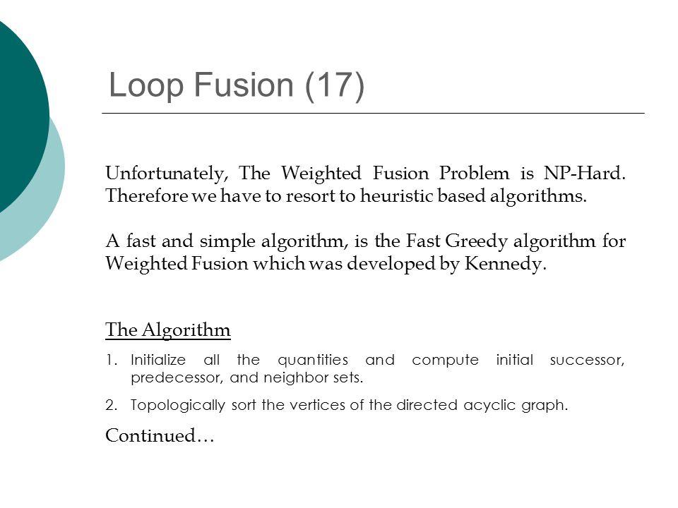 Loop Fusion (17) The Algorithm 1.Initialize all the quantities and compute initial successor, predecessor, and neighbor sets.