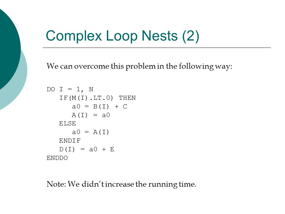 Complex Loop Nests (2) We can overcome this problem in the following way: DO I = 1, N IF(M(I).LT.0) THEN a0 = B(I) + C A(I) = a0 ELSE a0 = A(I) ENDIF D(I) = a0 + E ENDDO Note: We didn't increase the running time.