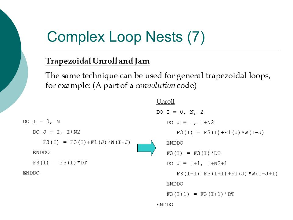 Complex Loop Nests (7) Trapezoidal Unroll and Jam The same technique can be used for general trapezoidal loops, for example: (A part of a convolution code) DO I = 0, N DO J = I, I+N2 F3(I) = F3(I)+F1(J)*W(I-J) ENDDO F3(I) = F3(I)*DT ENDDO Unroll DO I = 0, N, 2 DO J = I, I+N2 F3(I) = F3(I)+F1(J)*W(I-J) ENDDO F3(I) = F3(I)*DT DO J = I+1, I+N2+1 F3(I+1)=F3(I+1)+F1(J)*W(I-J+1) ENDDO F3(I+1) = F3(I+1)*DT ENDDO