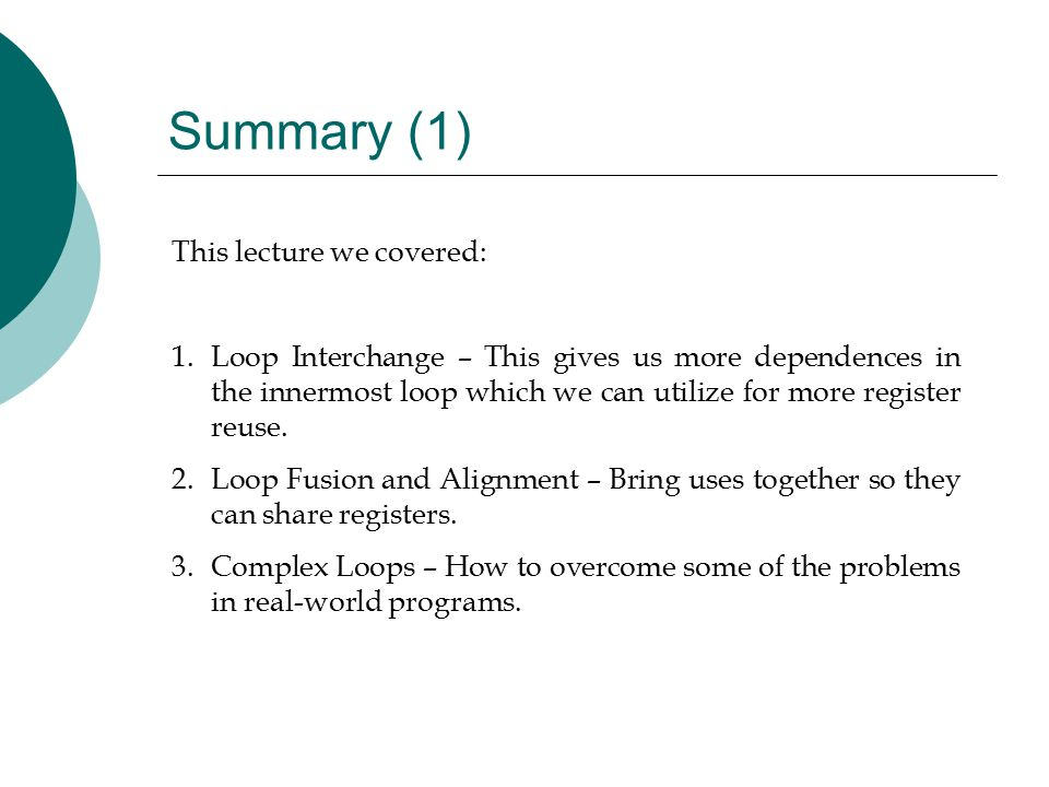 Summary (1) This lecture we covered: 1.Loop Interchange – This gives us more dependences in the innermost loop which we can utilize for more register reuse.