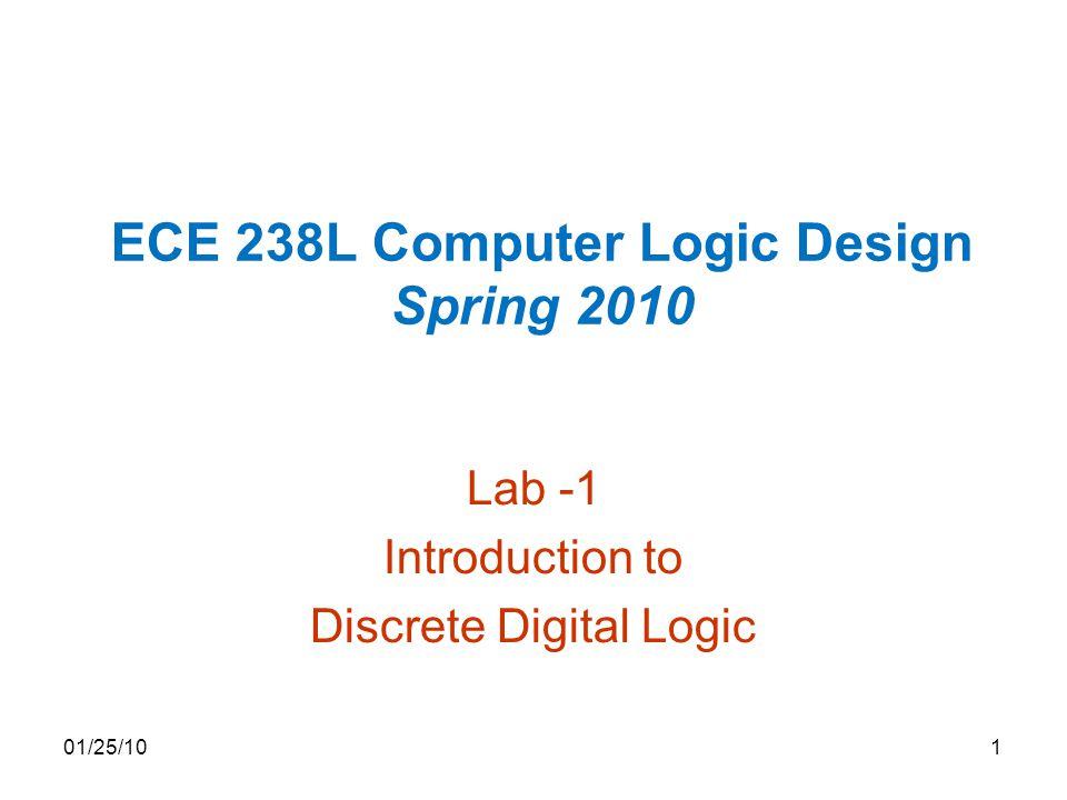 ECE 238L Computer Logic Design Spring 2010 Lab -1 Introduction to Discrete Digital Logic 01/25/101