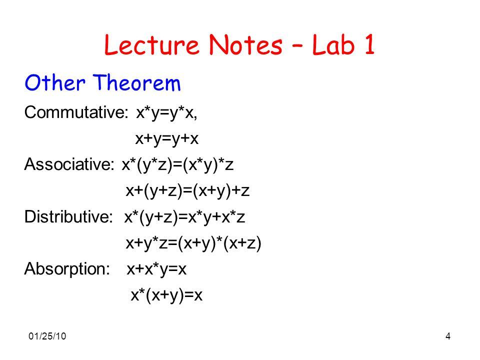 01/25/104 Lecture Notes – Lab 1 Other Theorem Commutative: x*y=y*x, x+y=y+x Associative: x*(y*z)=(x*y)*z x+(y+z)=(x+y)+z Distributive: x*(y+z)=x*y+x*z