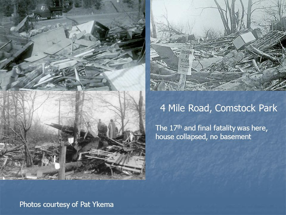 4 Mile Road, Comstock Park The 17 th and final fatality was here, house collapsed, no basement Photos courtesy of Pat Ykema
