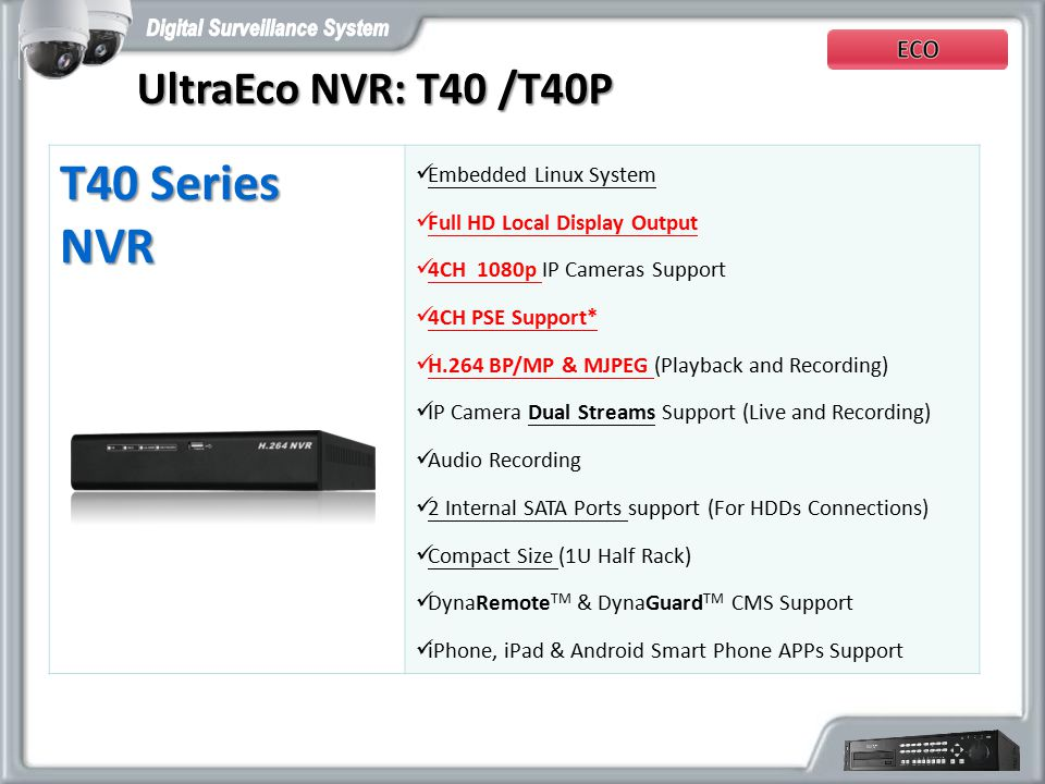 T40 Series NVR Embedded Linux System Full HD Local Display Output 4CH 1080p IP Cameras Support 4CH PSE Support* H.264 BP/MP & MJPEG (Playback and Recording) IP Camera Dual Streams Support (Live and Recording) Audio Recording 2 Internal SATA Ports support (For HDDs Connections) Compact Size (1U Half Rack) DynaRemote TM & DynaGuard TM CMS Support iPhone, iPad & Android Smart Phone APPs Support UltraEco NVR: T40 /T40P UltraEco NVR: T40 /T40P