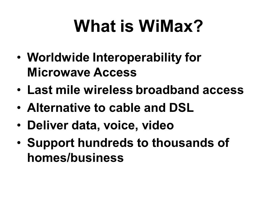 What is WiMax? Worldwide Interoperability for Microwave Access Last mile wireless broadband access Alternative to cable and DSL Deliver data, voice, v