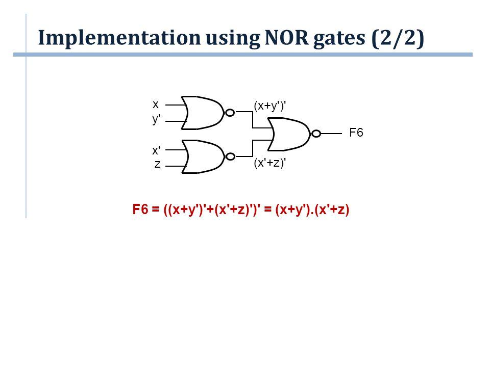 Implementation using NOR gates (2/2) F6 = ((x+y')'+(x'+z)')' = (x+y').(x'+z) x' z F6 (x'+z)' (x+y')' x y'