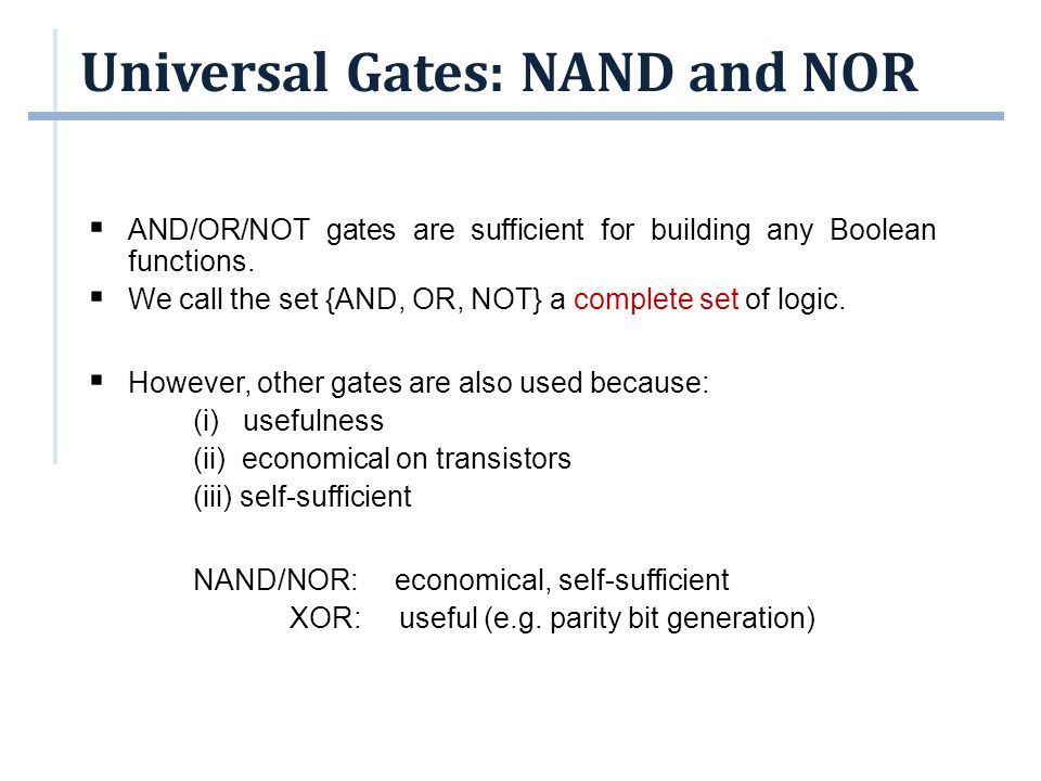 Universal Gates: NAND and NOR  AND/OR/NOT gates are sufficient for building any Boolean functions.  We call the set {AND, OR, NOT} a complete set of