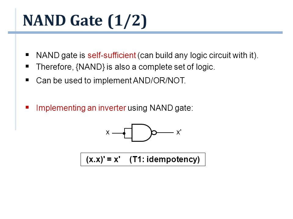 NAND Gate (1/2)  NAND gate is self-sufficient (can build any logic circuit with it).  Therefore, {NAND} is also a complete set of logic.  Can be us