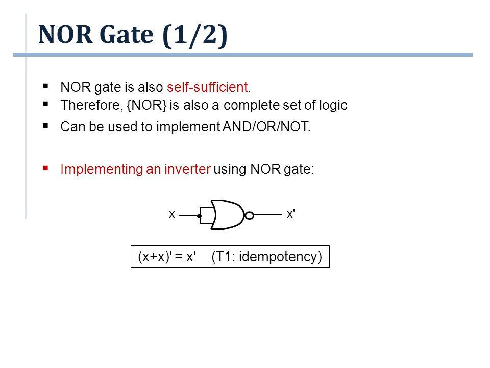 NOR Gate (2/2) ((x+x) +(y+y) ) =(x +y ) idempotency = x .y DeMorgan = x.y involution ((x+y) +(x+y) ) = ((x+y) ) idempotency = (x+y) involution  Implementing AND using NOR gates:  Implementing OR using NOR gates: x x+y y (x+y) x x.y y x y