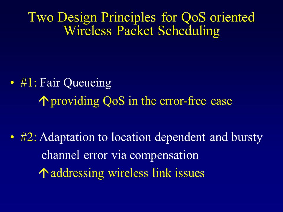Two Design Principles for QoS oriented Wireless Packet Scheduling #1: Fair Queueing á providing QoS in the error-free case #2: Adaptation to location dependent and bursty channel error via compensation á addressing wireless link issues