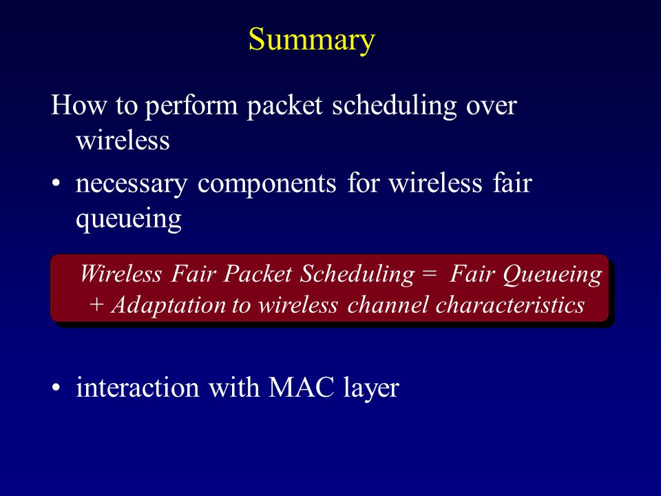 Summary How to perform packet scheduling over wireless necessary components for wireless fair queueing interaction with MAC layer Wireless Fair Packet Scheduling = Fair Queueing + Adaptation to wireless channel characteristics