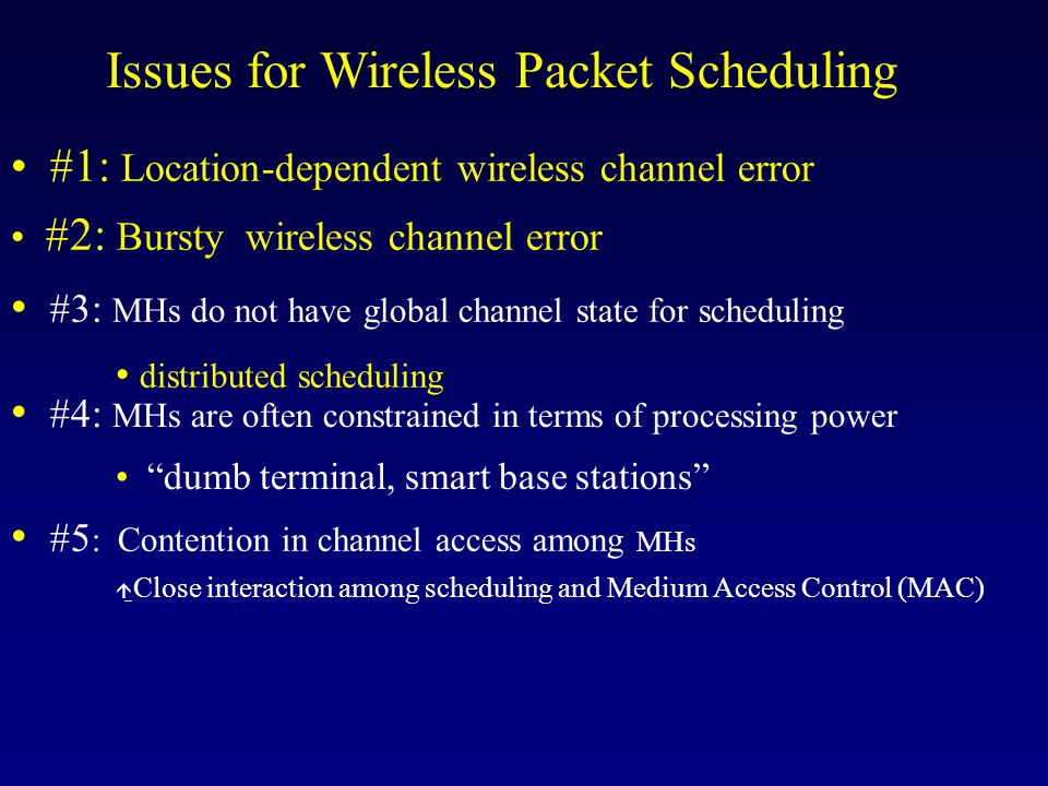 Goals for Wireless Packet Scheduling Throughput: p Short-term throughput bounds for flows that perceive error free channel u Long-term throughput bounds for flows that perceive bounded channel error Fairness: p Short-term fairness for flows that perceive clean channel u Long-term fairness for flows that perceive bounded channel error Goal: Provide channel-conditioned QoS for multimedia over wireless