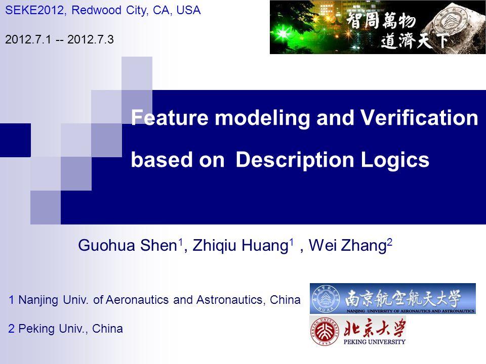 Feature modeling and Verification based on Description Logics Guohua Shen 1, Zhiqiu Huang 1, Wei Zhang 2 1 Nanjing Univ. of Aeronautics and Astronauti