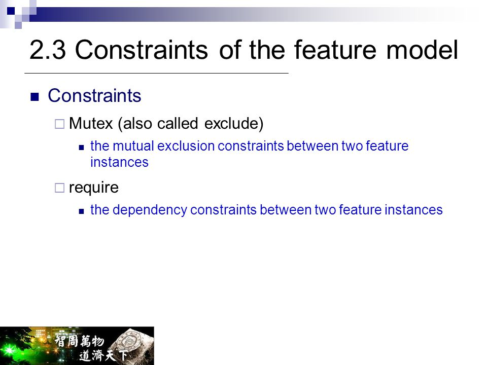 2.3 Constraints of the feature model Constraints  Mutex (also called exclude) the mutual exclusion constraints between two feature instances  requir