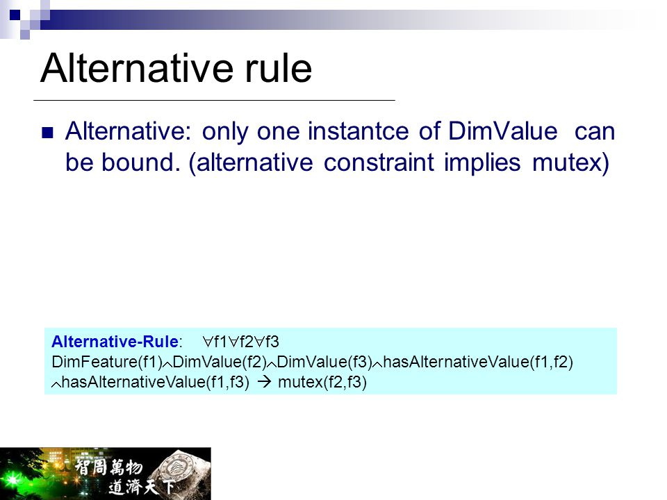 Alternative rule Alternative: only one instantce of DimValue can be bound. (alternative constraint implies mutex) Alternative-Rule:  f1  f2  f3 Dim