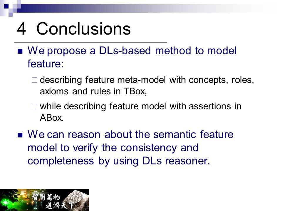 4 Conclusions We propose a DLs-based method to model feature:  describing feature meta-model with concepts, roles, axioms and rules in TBox,  while