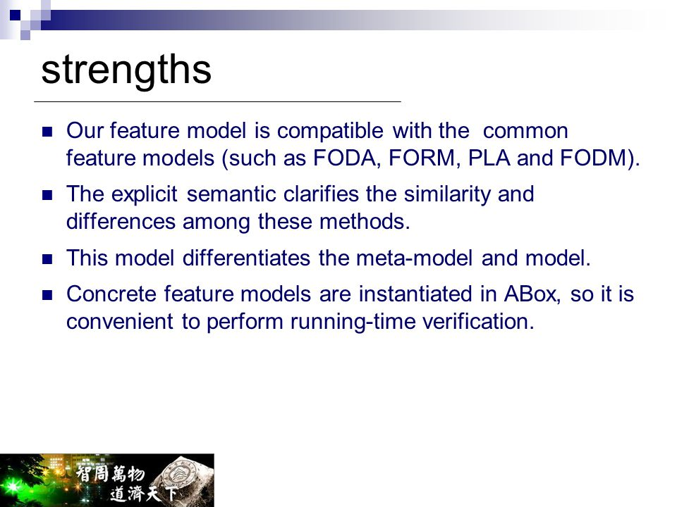 strengths Our feature model is compatible with the common feature models (such as FODA, FORM, PLA and FODM). The explicit semantic clarifies the simil