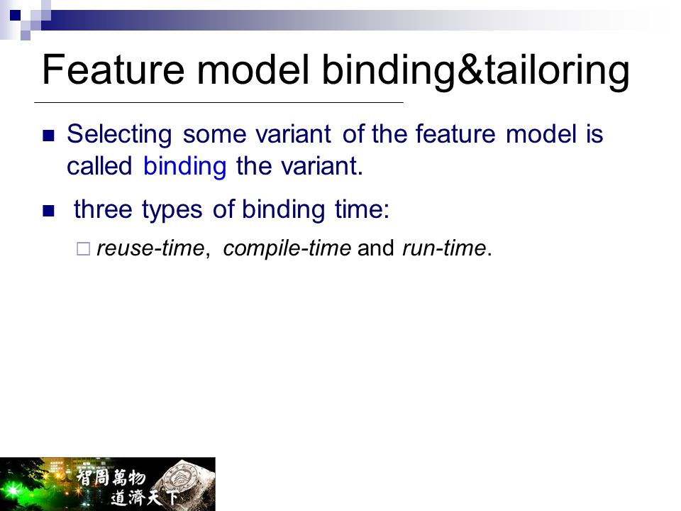 Feature model binding&tailoring Selecting some variant of the feature model is called binding the variant. three types of binding time:  reuse-time,