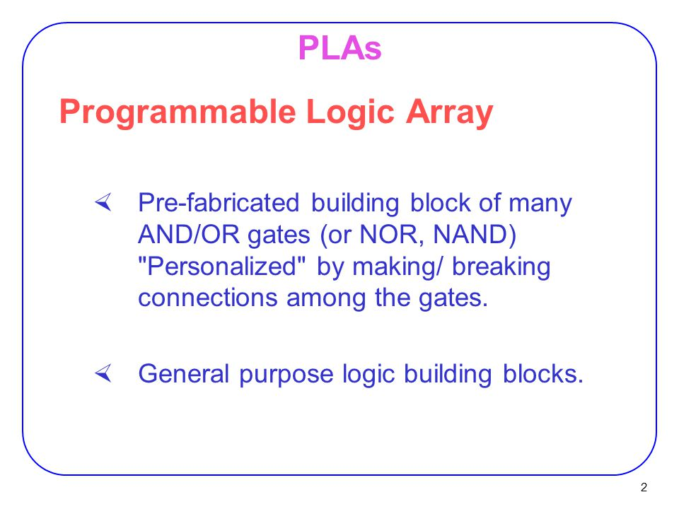 2 PLAs Programmable Logic Array  Pre-fabricated building block of many AND/OR gates (or NOR, NAND) Personalized by making/ breaking connections among the gates.