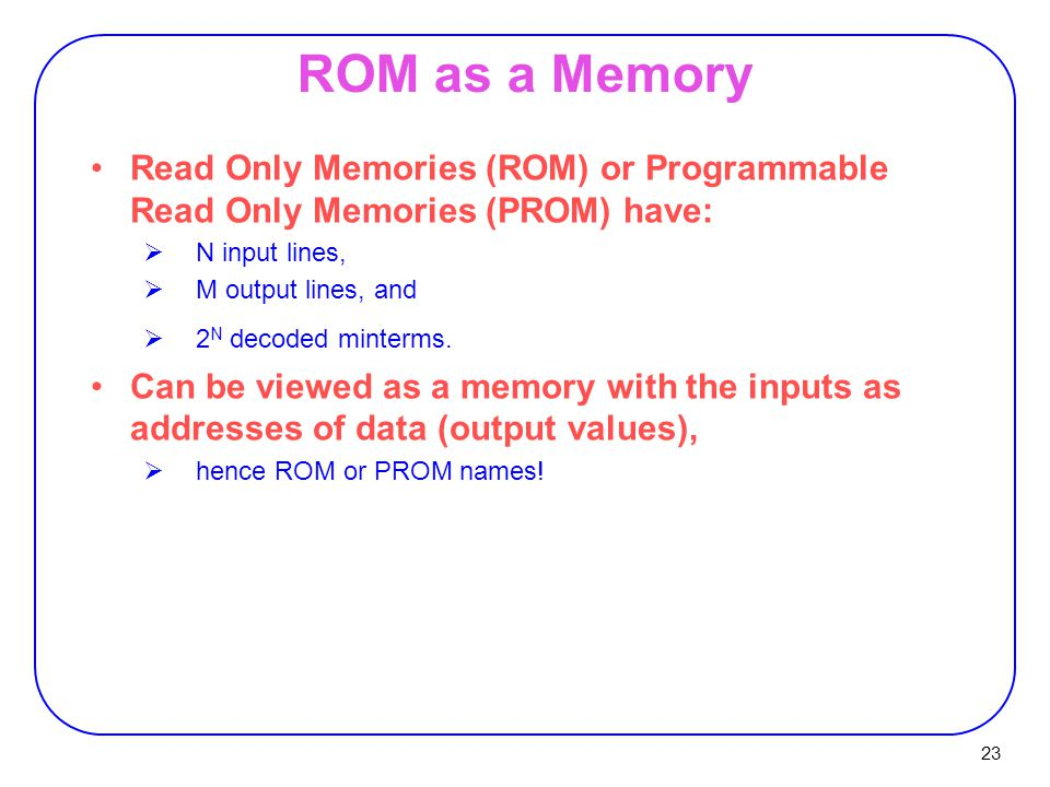 23 ROM as a Memory Read Only Memories (ROM) or Programmable Read Only Memories (PROM) have:  N input lines,  M output lines, and  2 N decoded minterms.