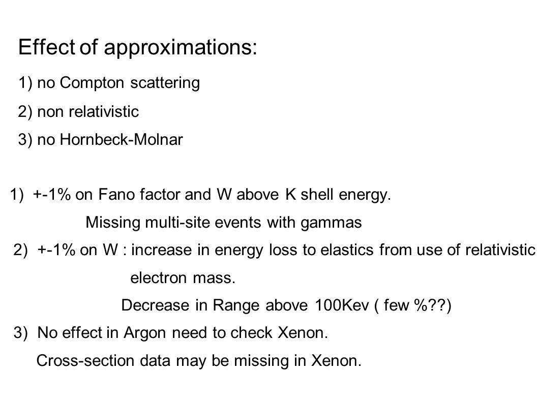 Effect of approximations: 1) no Compton scattering 2) non relativistic 3) no Hornbeck-Molnar 1) +-1% on Fano factor and W above K shell energy.