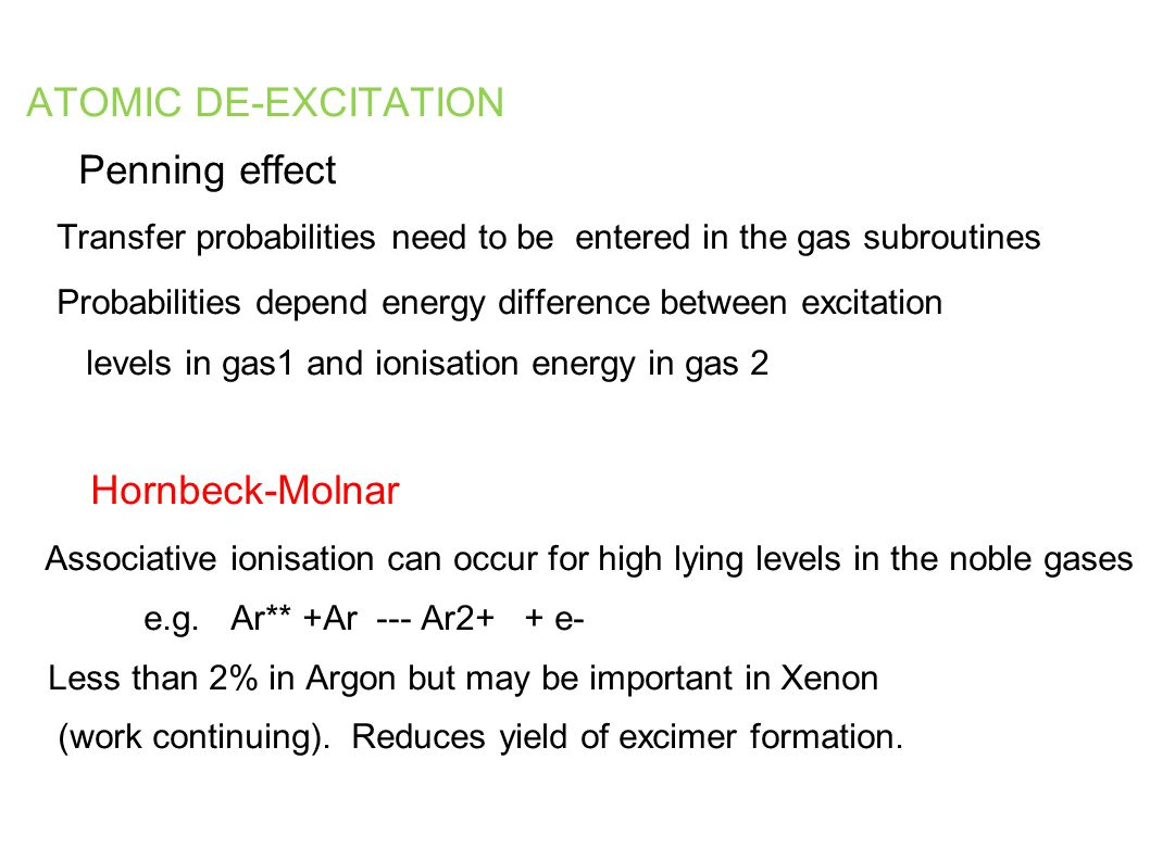 ATOMIC DE-EXCITATION Penning effect Transfer probabilities need to be entered in the gas subroutines Probabilities depend energy difference between excitation levels in gas1 and ionisation energy in gas 2 Hornbeck-Molnar Associative ionisation can occur for high lying levels in the noble gases e.g.