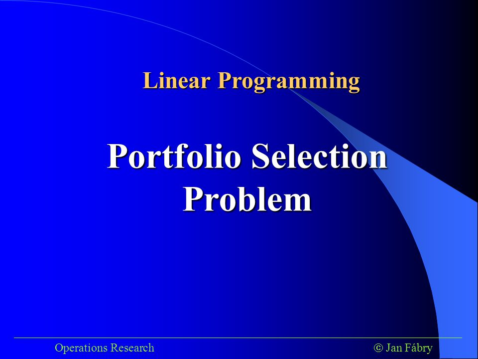 ___________________________________________________________________________ Operations Research  Jan Fábry Portfolio Selection Problem Linear Programming