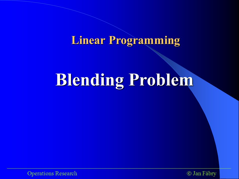 ___________________________________________________________________________ Operations Research  Jan Fábry Blending Problem Linear Programming