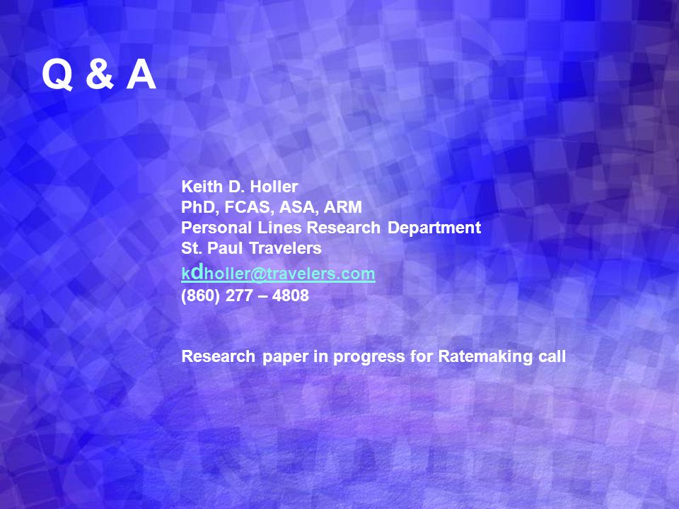 Q & A Keith D. Holler PhD, FCAS, ASA, ARM Personal Lines Research Department St. Paul Travelers k d holler@travelers.com (860) 277 – 4808 Research pap