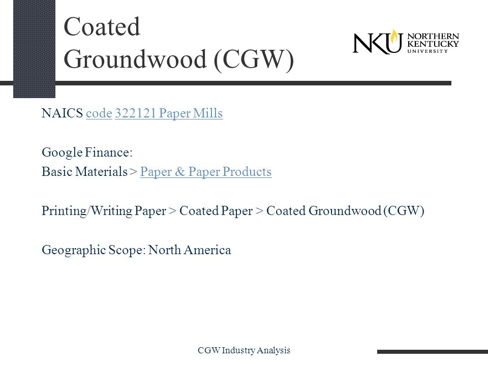 CGW Industry Analysis Coated Groundwood (CGW) NAICS code 322121 Paper Millscode322121 Paper Mills Google Finance: Basic Materials > Paper & Paper ProductsPaper & Paper Products Printing/Writing Paper > Coated Paper > Coated Groundwood (CGW) Geographic Scope: North America