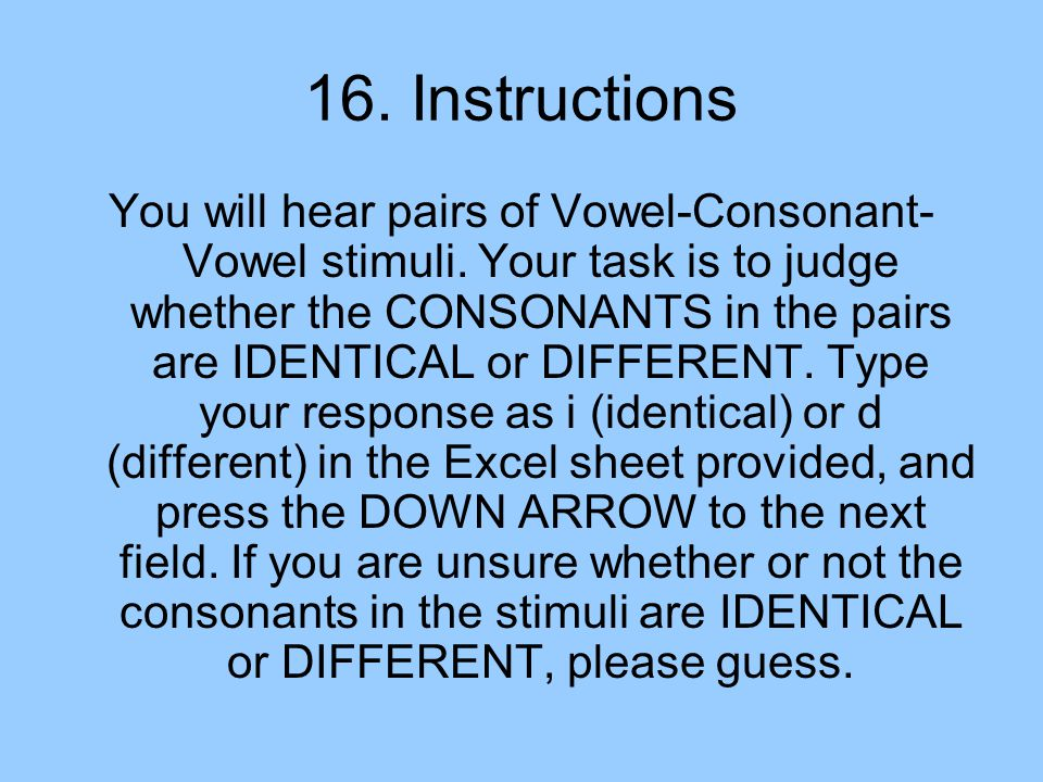 16. Instructions You will hear pairs of Vowel-Consonant- Vowel stimuli.