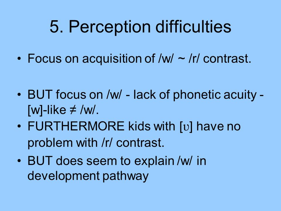 5. Perception difficulties Focus on acquisition of /w/ ~ /r/ contrast.