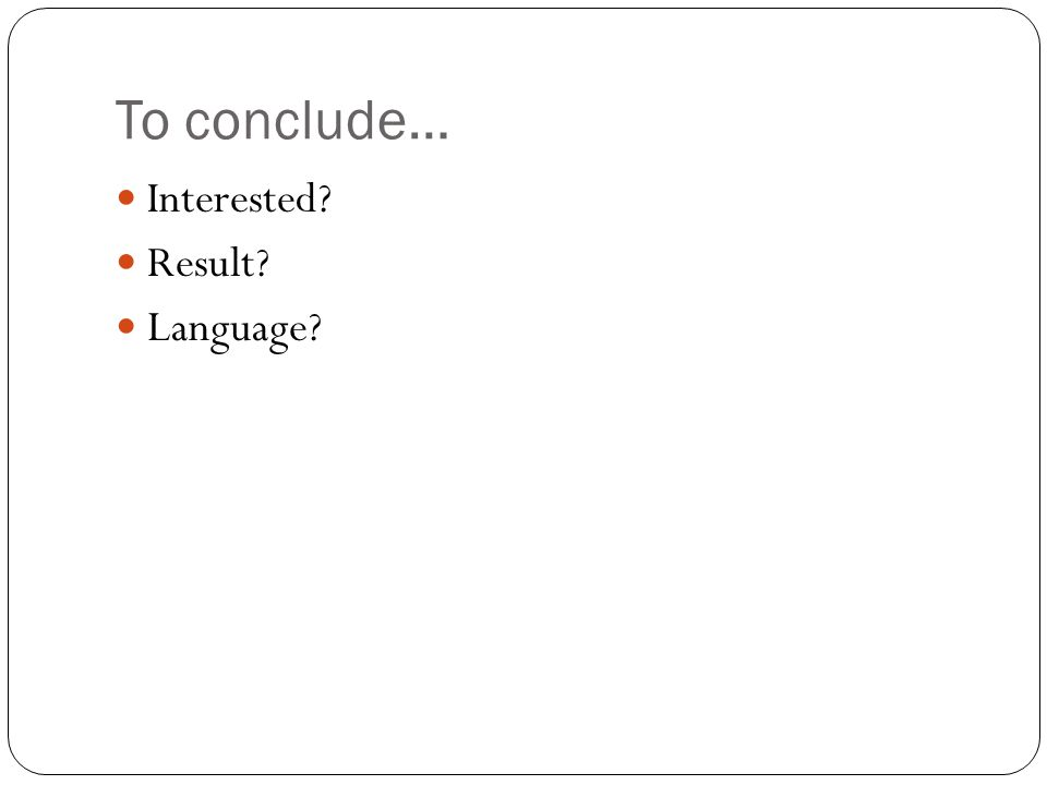 To conclude… Interested Result Language