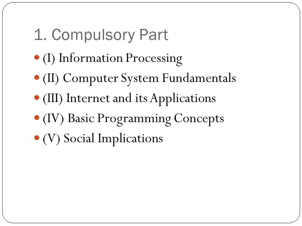 1. Compulsory Part (I) Information Processing (II) Computer System Fundamentals (III) Internet and its Applications (IV) Basic Programming Concepts (V